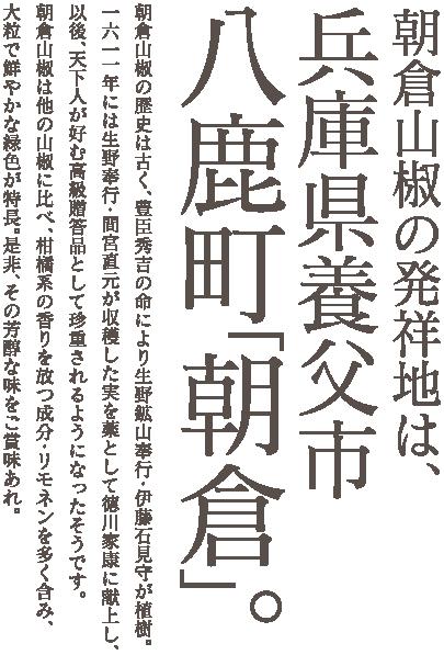 朝倉山椒の発祥地は、兵庫県養父市八鹿町「朝倉」。朝倉山椒の歴史は古く、豊臣秀吉の命により生野鉱山奉行・伊藤石見守が植樹。一六一一年には生野奉行・間宮直元が収穫した実を薬として徳川家康に献上し、以後、天下人が好む高級贈答品として珍重されるようになったそうです。朝倉山椒は他の山椒に比べ、柑橘系の香りを放つ成分・リモネンを多く含み、大粒で鮮やかな緑色が特長。是非、その芳醇な味をご賞味あれ。
